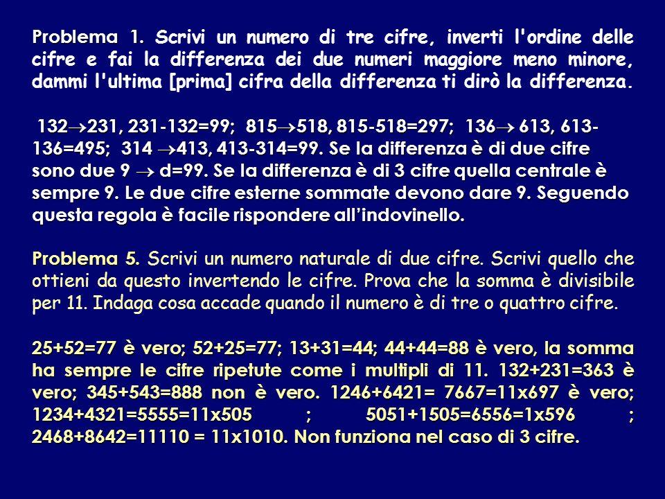 Problema 1. Scrivi un numero di tre cifre, inverti l ordine delle cifre e fai la differenza dei due numeri maggiore meno minore, dammi l ultima [prima] cifra della differenza ti dirò la differenza.